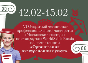 VI Открытый чемпионат профессионального мастерства «Московские мастера» по компетенции «Организация экскурсионных услуг